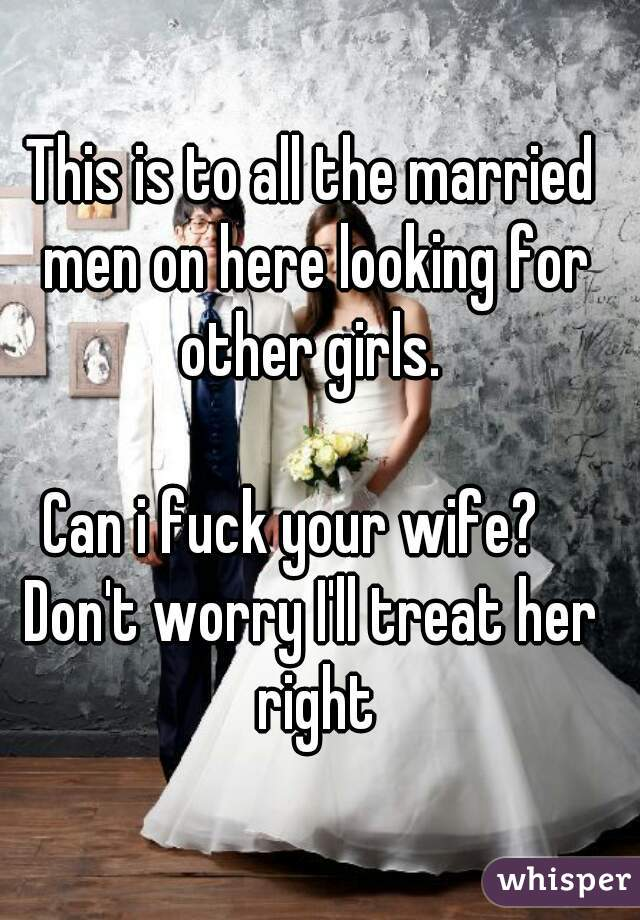 This is to all the married men on here looking for other girls.   Can i fuck your wife?    Don't worry I'll treat her right