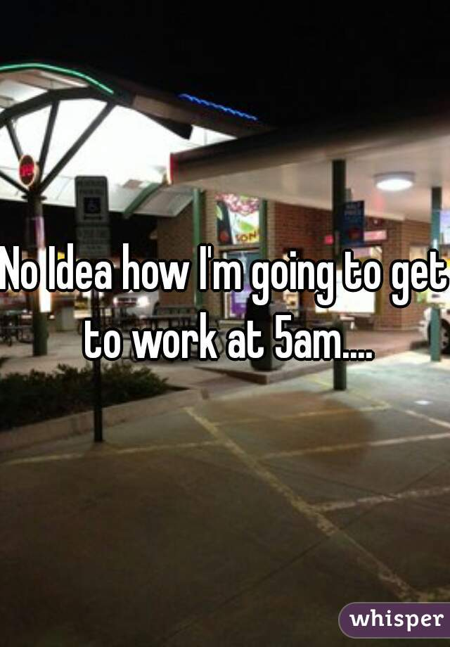 No Idea how I'm going to get to work at 5am....