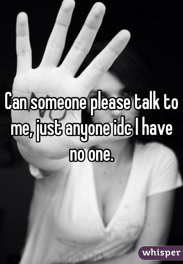 Can someone please talk to me, just anyone idc I have no one.