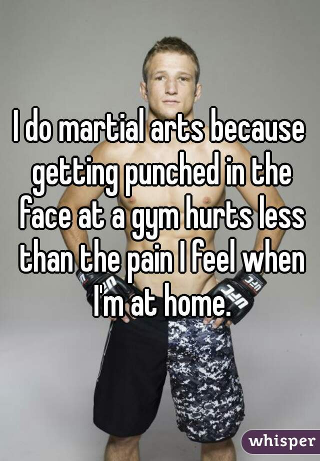 I do martial arts because getting punched in the face at a gym hurts less than the pain I feel when I'm at home.