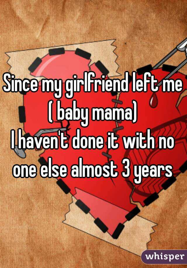 Since my girlfriend left me ( baby mama)  I haven't done it with no one else almost 3 years