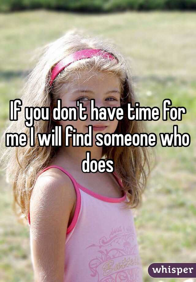 If you don't have time for me I will find someone who does