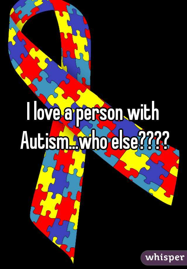 I love a person with Autism...who else????