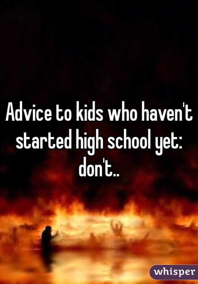 Advice to kids who haven't started high school yet: don't..