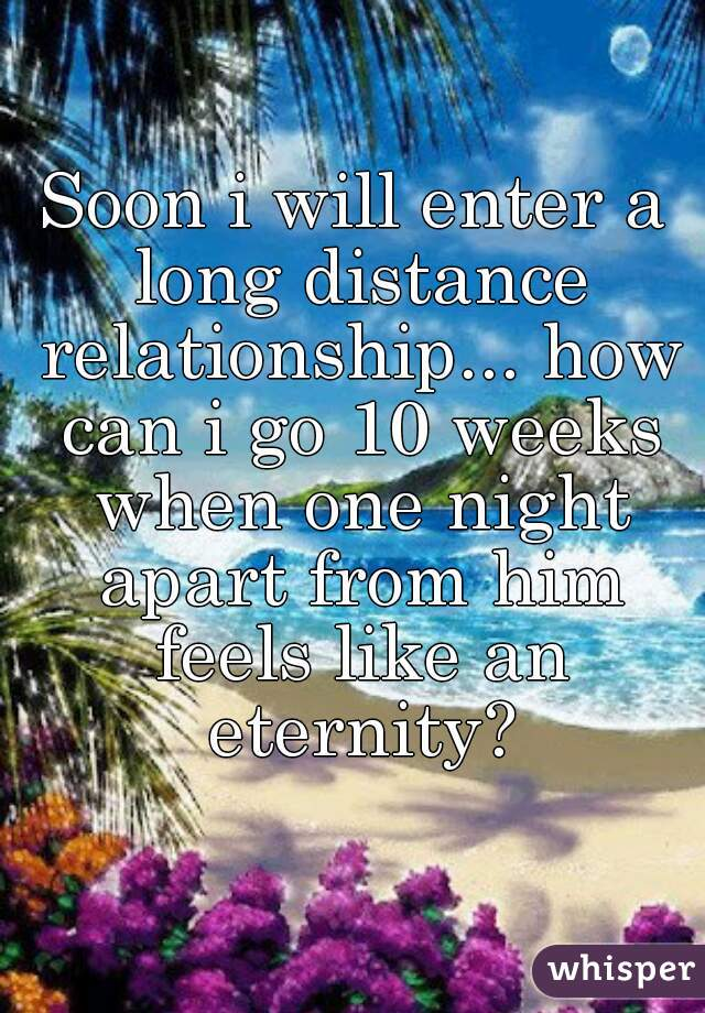 Soon i will enter a long distance relationship... how can i go 10 weeks when one night apart from him feels like an eternity?