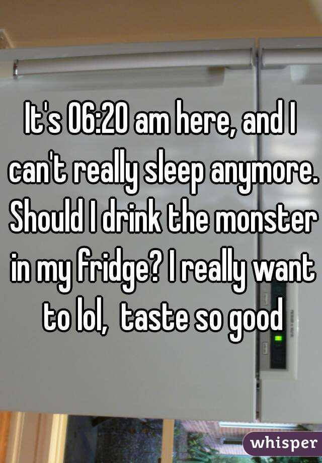 It's 06:20 am here, and I can't really sleep anymore. Should I drink the monster in my fridge? I really want to lol,  taste so good
