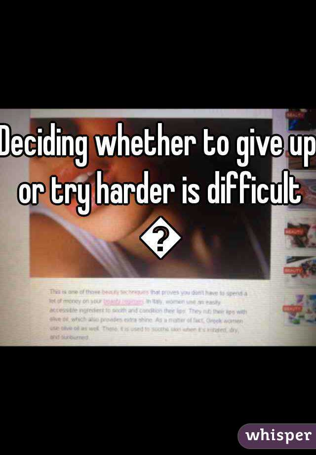 Deciding whether to give up or try harder is difficult 😔