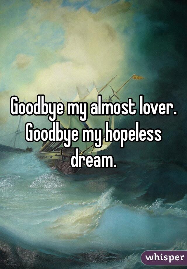 Goodbye my almost lover. Goodbye my hopeless dream.