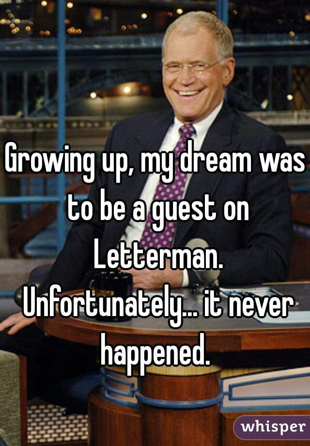 Growing up, my dream was to be a guest on Letterman. Unfortunately... it never happened.