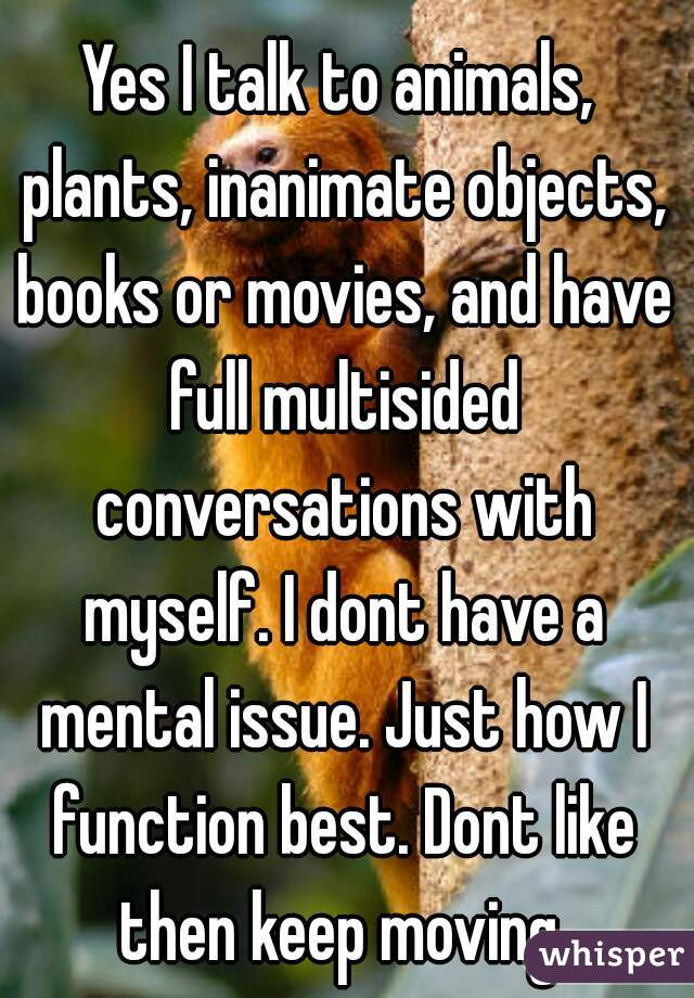 Yes I talk to animals, plants, inanimate objects, books or movies, and have full multisided conversations with myself. I dont have a mental issue. Just how I function best. Dont like then keep moving.