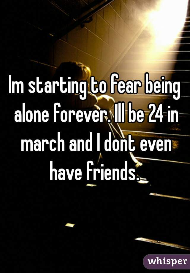Im starting to fear being alone forever. Ill be 24 in march and I dont even have friends.