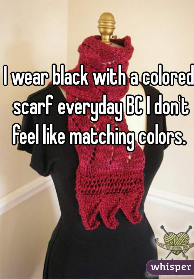 I wear black with a colored scarf everyday BC I don't feel like matching colors.