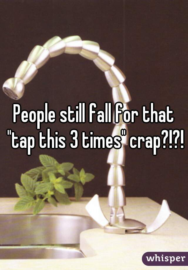 """People still fall for that """"tap this 3 times"""" crap?!?!"""