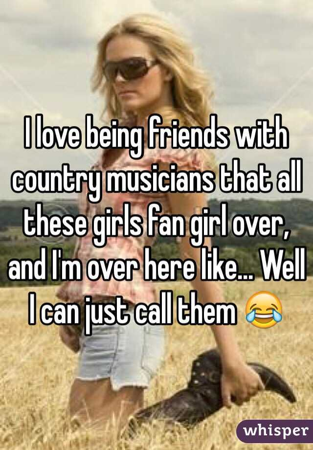 I love being friends with country musicians that all these girls fan girl over, and I'm over here like... Well I can just call them 😂