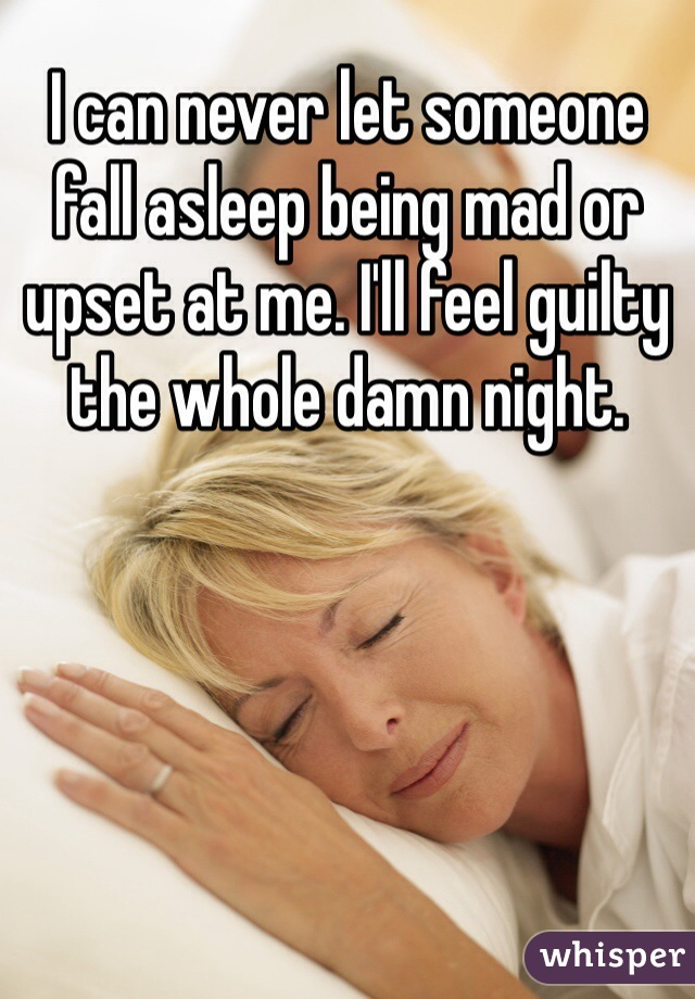 I can never let someone fall asleep being mad or upset at me. I'll feel guilty the whole damn night.