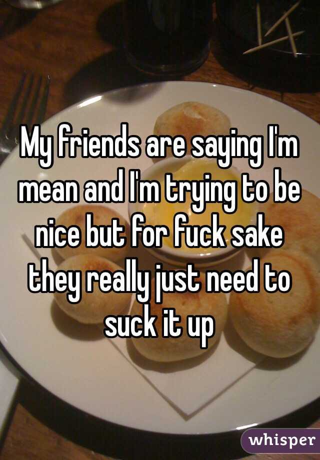 My friends are saying I'm mean and I'm trying to be nice but for fuck sake they really just need to suck it up