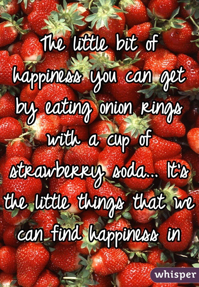 The little bit of happiness you can get by eating onion rings with a cup of strawberry soda... It's the little things that we can find happiness in