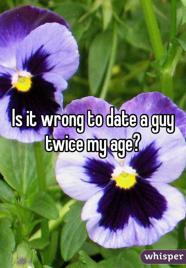 Is it wrong to date a guy twice my age?