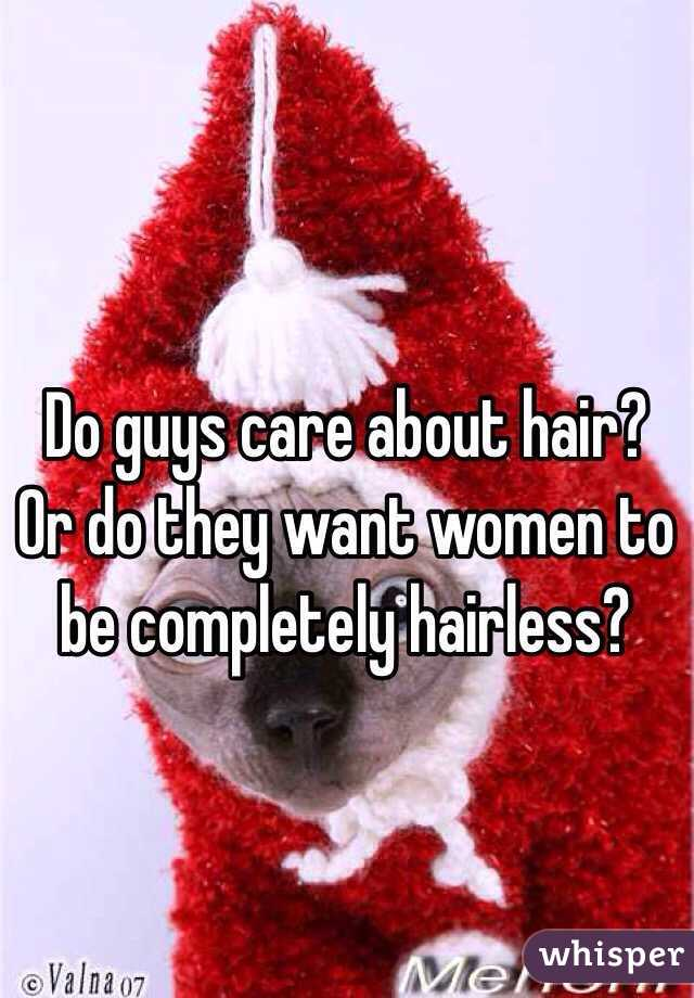 Do guys care about hair? Or do they want women to be completely hairless?