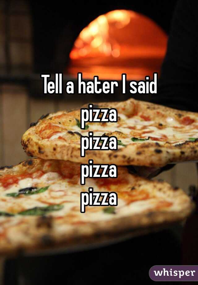 Tell a hater I said pizza  pizza pizza pizza