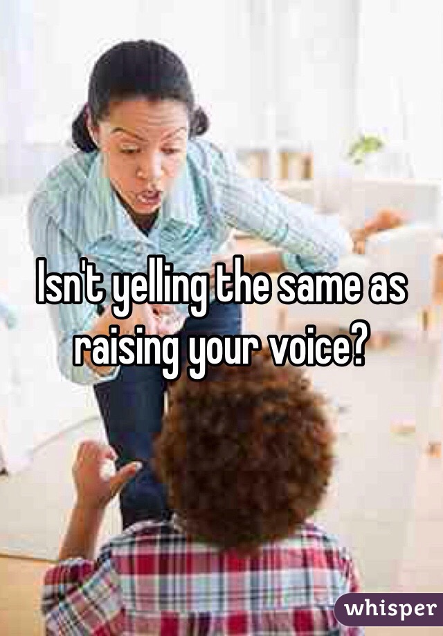 Isn't yelling the same as raising your voice?