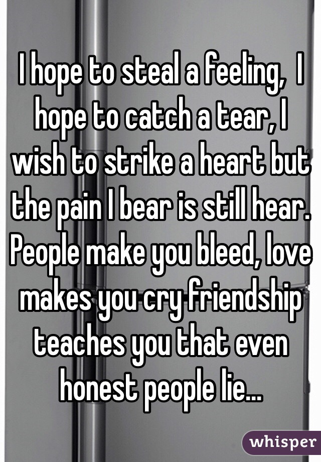 I hope to steal a feeling,  I hope to catch a tear, I wish to strike a heart but the pain I bear is still hear. People make you bleed, love makes you cry friendship teaches you that even honest people lie...