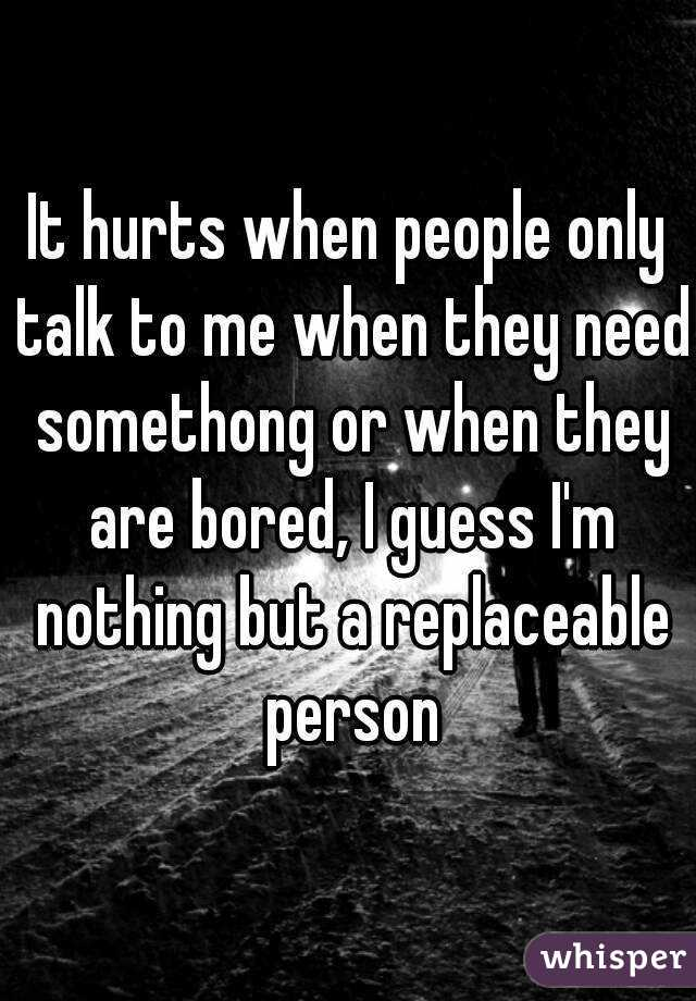 It hurts when people only talk to me when they need somethong or when they are bored, I guess I'm nothing but a replaceable person
