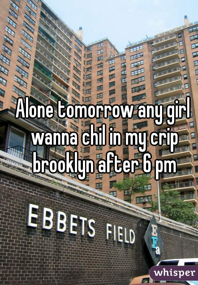 Alone tomorrow any girl wanna chil in my crip brooklyn after 6 pm