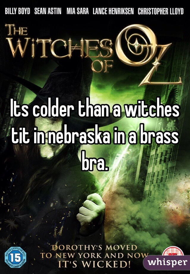 Colder than a witches tit in a brass bra