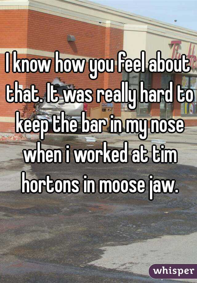 I know how you feel about that. It was really hard to keep the bar in my nose when i worked at tim hortons in moose jaw.