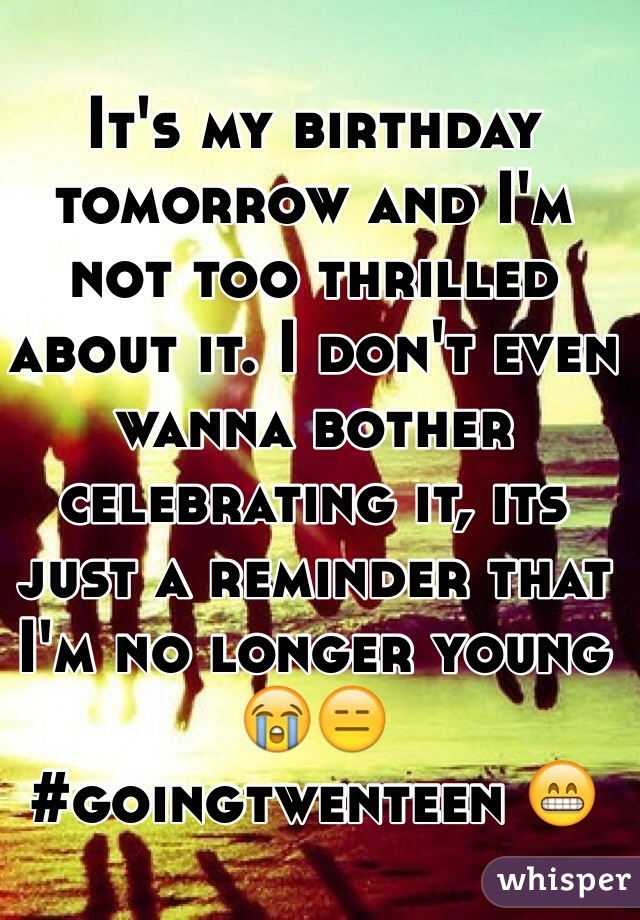 It's my birthday tomorrow and I'm not too thrilled about it. I don't even wanna bother celebrating it, its just a reminder that I'm no longer young 😭😑 #goingtwenteen 😁