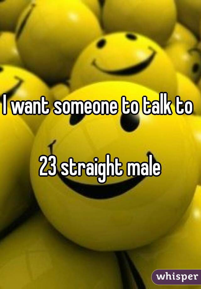 I want someone to talk to   23 straight male
