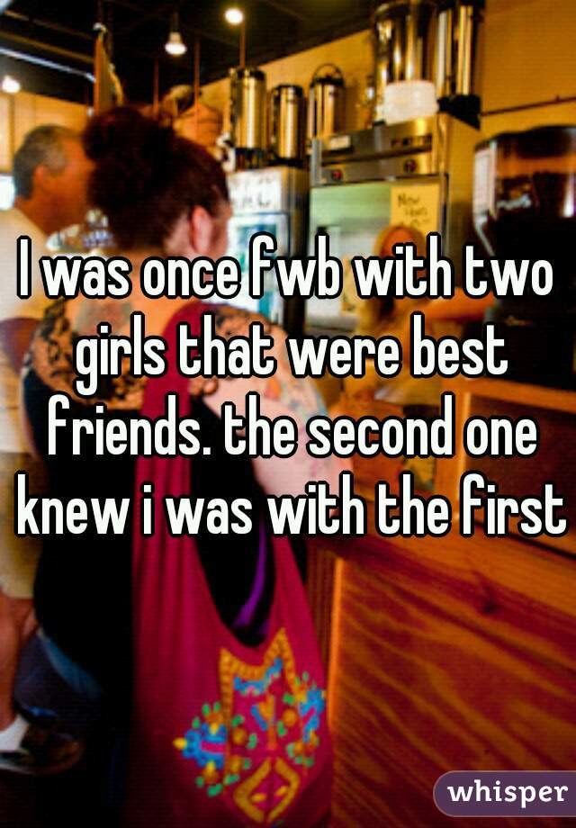 I was once fwb with two girls that were best friends. the second one knew i was with the first