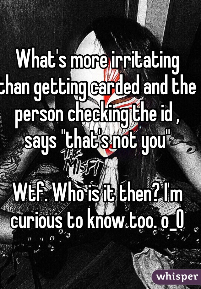 """What's more irritating than getting carded and the person checking the id , says """"that's not you""""   Wtf. Who is it then? I'm curious to know too. o_0"""
