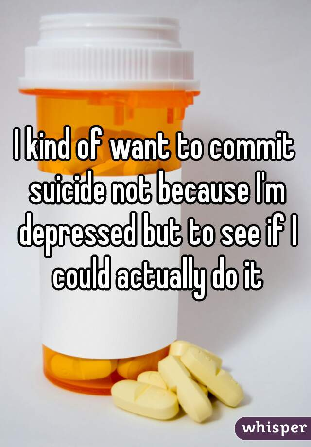 I kind of want to commit suicide not because I'm depressed but to see if I could actually do it