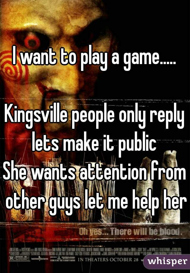 I want to play a game.....  Kingsville people only reply lets make it public  She wants attention from other guys let me help her