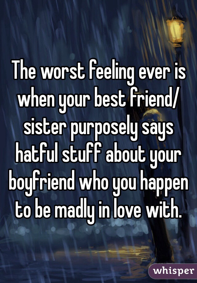 The worst feeling ever is when your best friend/sister purposely says hatful stuff about your boyfriend who you happen to be madly in love with.