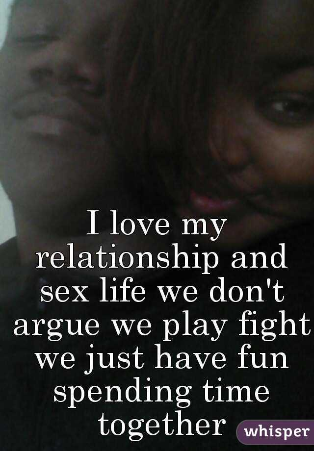 I love my relationship and sex life we don't argue we play fight we just have fun spending time together
