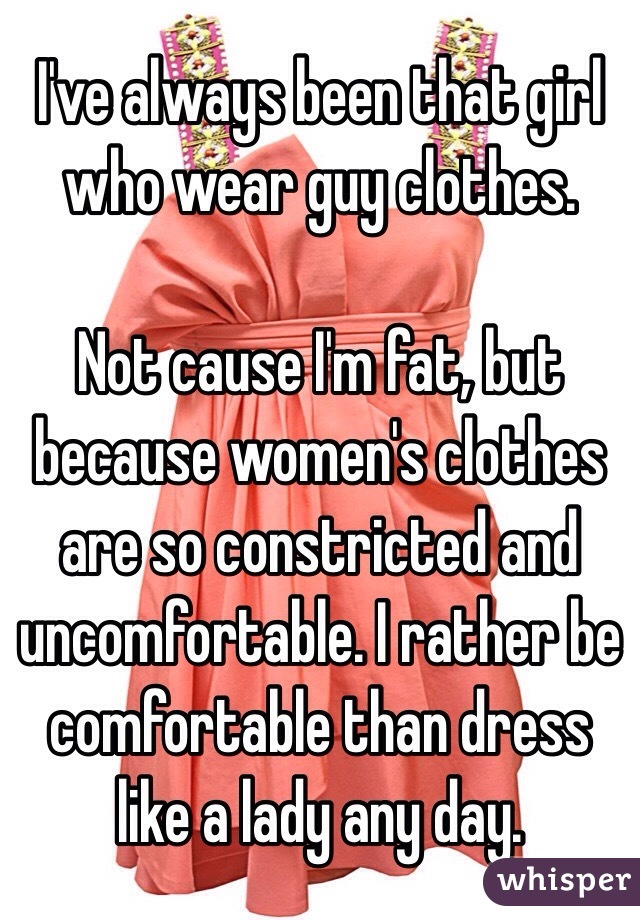 I've always been that girl who wear guy clothes.   Not cause I'm fat, but because women's clothes are so constricted and uncomfortable. I rather be comfortable than dress like a lady any day.
