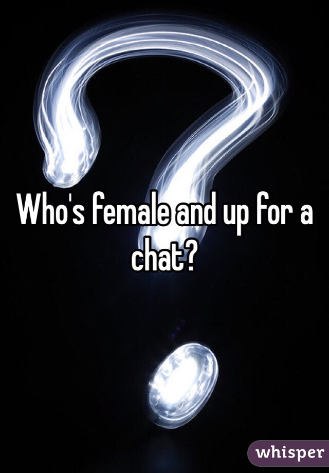 Who's female and up for a chat?