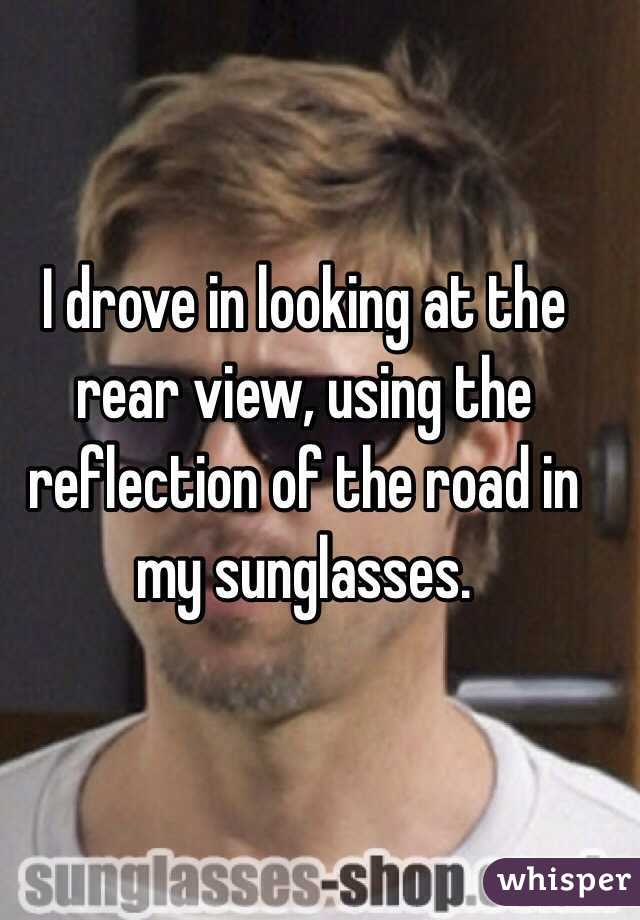 I drove in looking at the rear view, using the reflection of the road in my sunglasses.