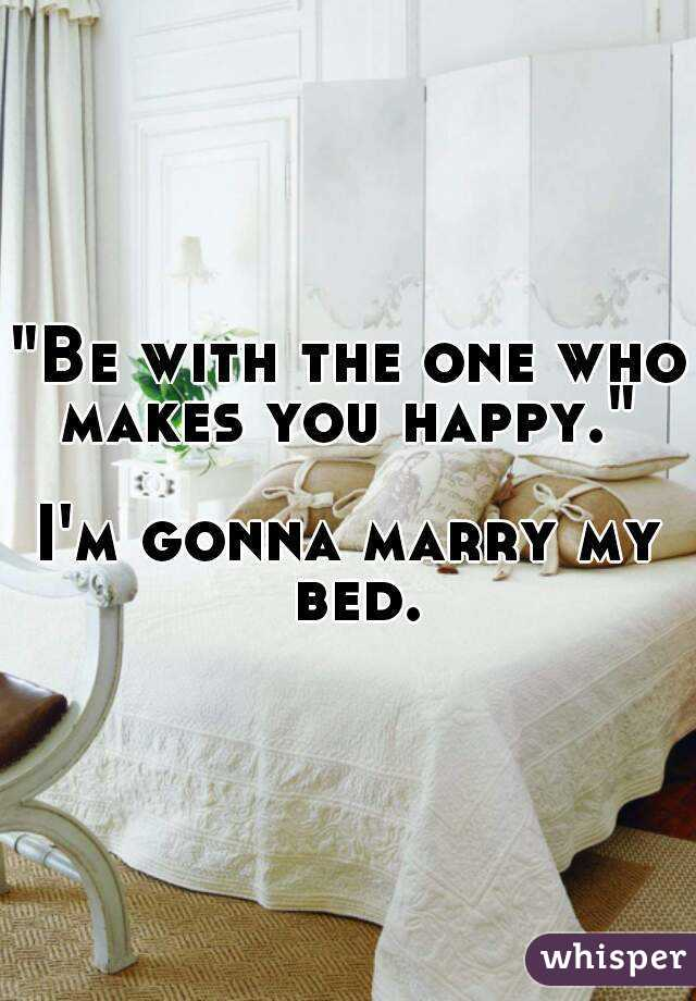 """""""Be with the one who makes you happy.""""  I'm gonna marry my bed."""