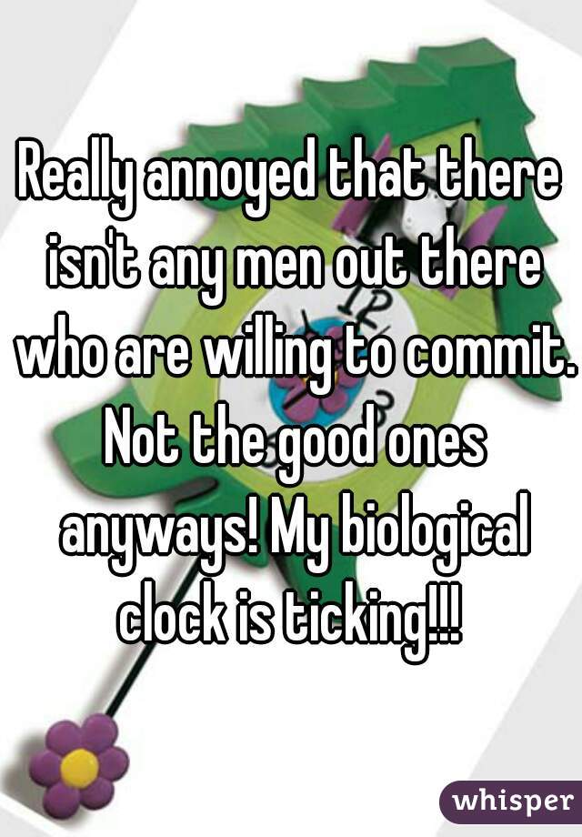 Really annoyed that there isn't any men out there who are willing to commit. Not the good ones anyways! My biological clock is ticking!!!