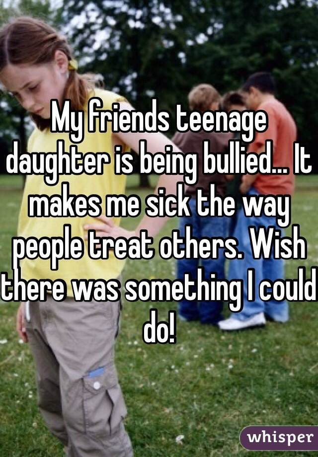My friends teenage daughter is being bullied... It makes me sick the way people treat others. Wish there was something I could do!