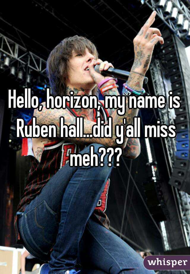Hello, horizon, my name is Ruben hall...did y'all miss meh???