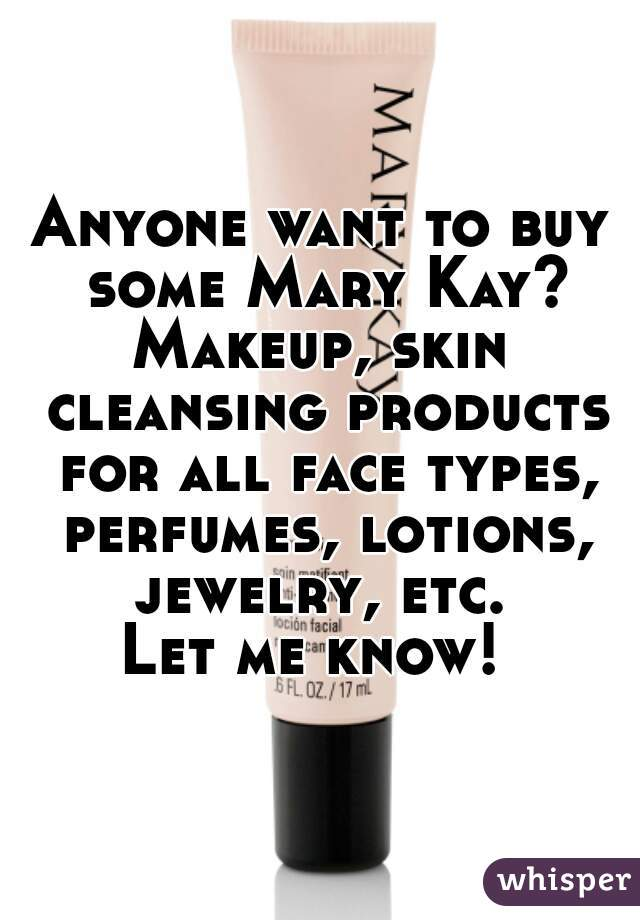 Anyone want to buy some Mary Kay? Makeup, skin cleansing products for all face types, perfumes, lotions, jewelry, etc.  Let me know!