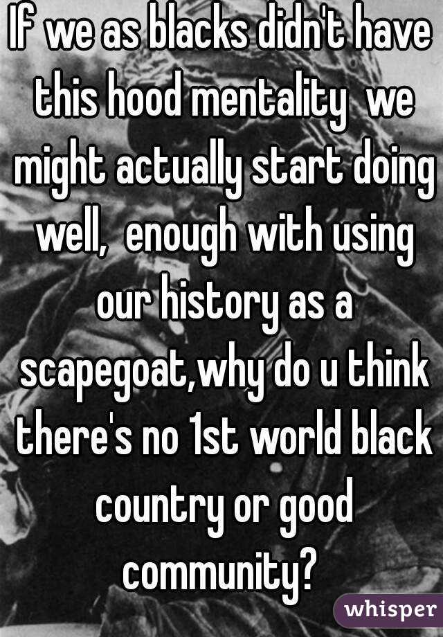 If we as blacks didn't have this hood mentality  we might actually start doing well,  enough with using our history as a scapegoat,why do u think there's no 1st world black country or good community?
