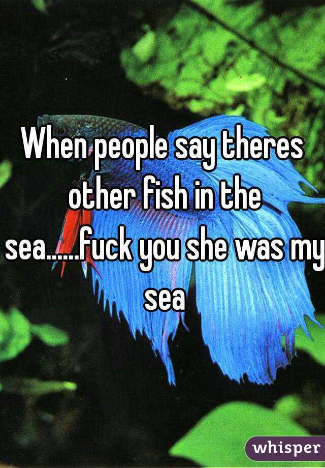 When people say theres other fish in the sea......fuck you she was my sea