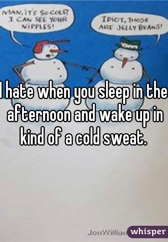 I hate when you sleep in the afternoon and wake up in kind of a cold sweat.