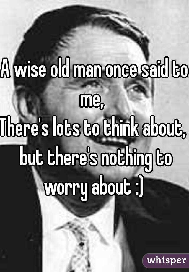 A wise old man once said to me,   There's lots to think about,  but there's nothing to worry about :)